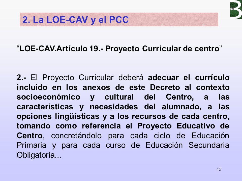 45 2. La LOE-CAV y el PCC LOE-CAV.Artículo 19.- Proyecto Curricular de centro 2.- El Proyecto Curricular deberá adecuar el currículo incluido en los a