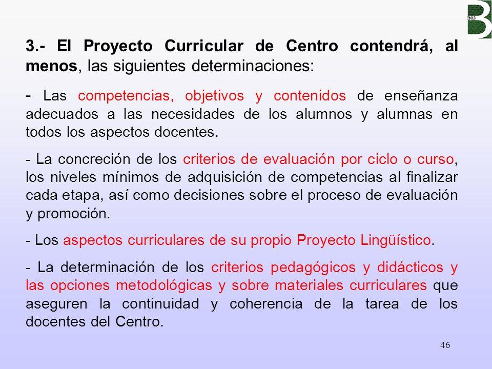 46 3.- El Proyecto Curricular de Centro contendrá, al menos, las siguientes determinaciones: - Las competencias, objetivos y contenidos de enseñanza a