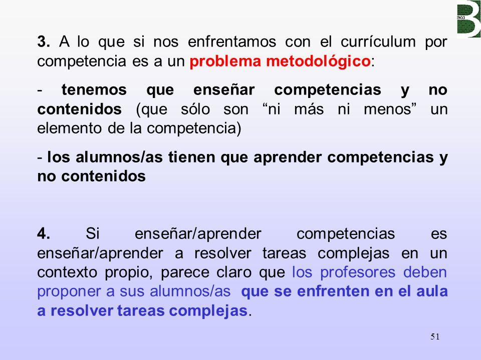 51 3. A lo que si nos enfrentamos con el currículum por competencia es a un problema metodológico: - tenemos que enseñar competencias y no contenidos