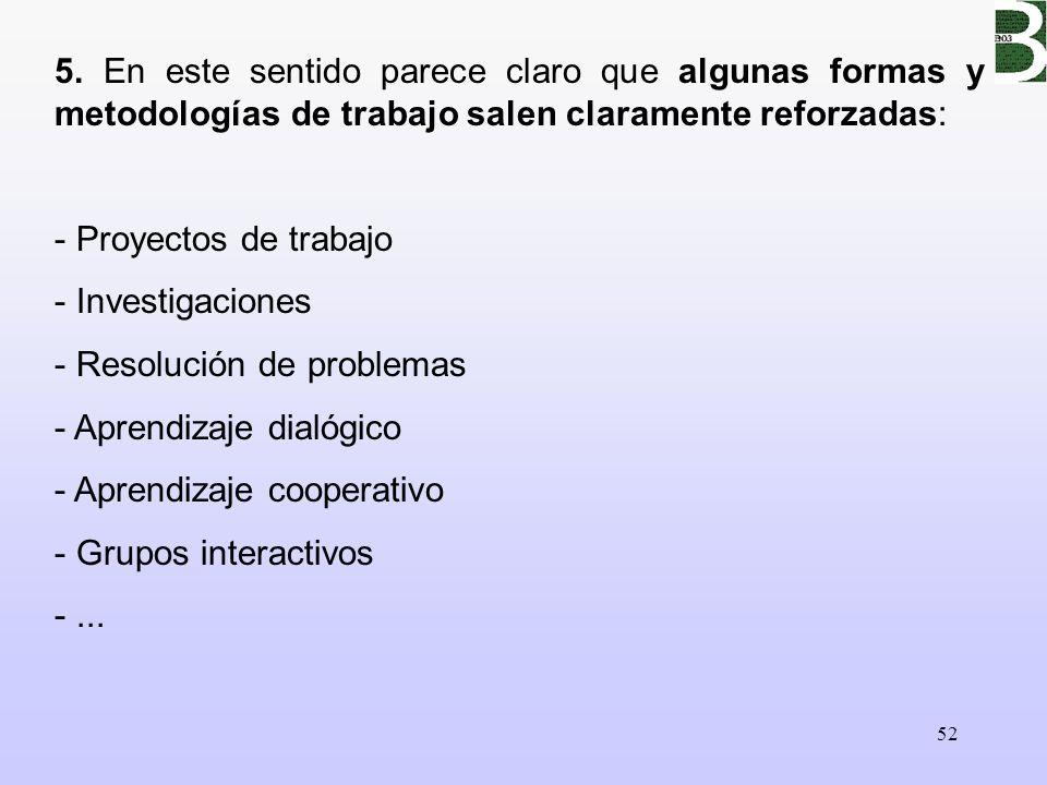 52 5. En este sentido parece claro que algunas formas y metodologías de trabajo salen claramente reforzadas: - Proyectos de trabajo - Investigaciones