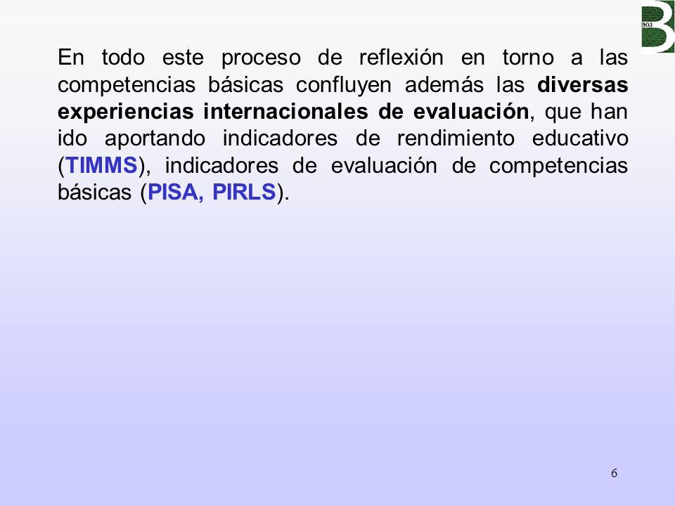 6 En todo este proceso de reflexión en torno a las competencias básicas confluyen además las diversas experiencias internacionales de evaluación, que