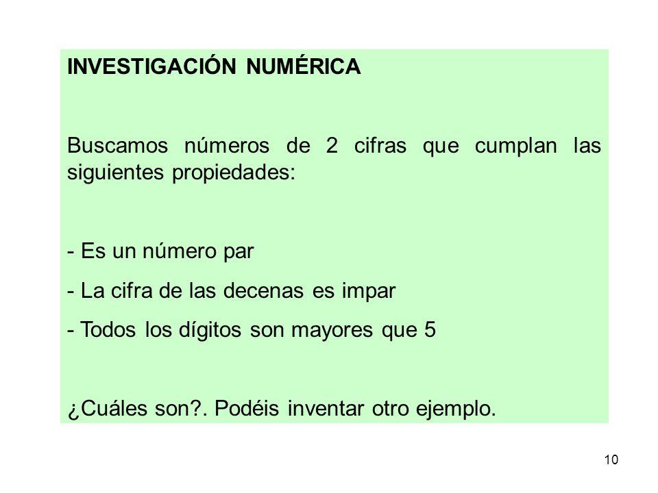 10 INVESTIGACIÓN NUMÉRICA Buscamos números de 2 cifras que cumplan las siguientes propiedades: - Es un número par - La cifra de las decenas es impar -