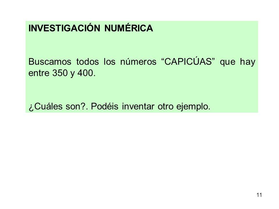 11 INVESTIGACIÓN NUMÉRICA Buscamos todos los números CAPICÚAS que hay entre 350 y 400. ¿Cuáles son?. Podéis inventar otro ejemplo.