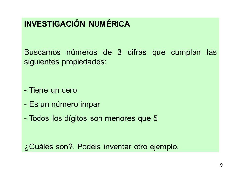 9 INVESTIGACIÓN NUMÉRICA Buscamos números de 3 cifras que cumplan las siguientes propiedades: - Tiene un cero - Es un número impar - Todos los dígitos