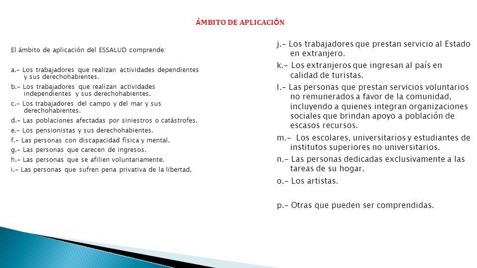 Á MBITO DE APLICACI Ó N El ámbito de aplicación del ESSALUD comprende: a.- Los trabajadores que realizan actividades dependientes y sus derechohabient