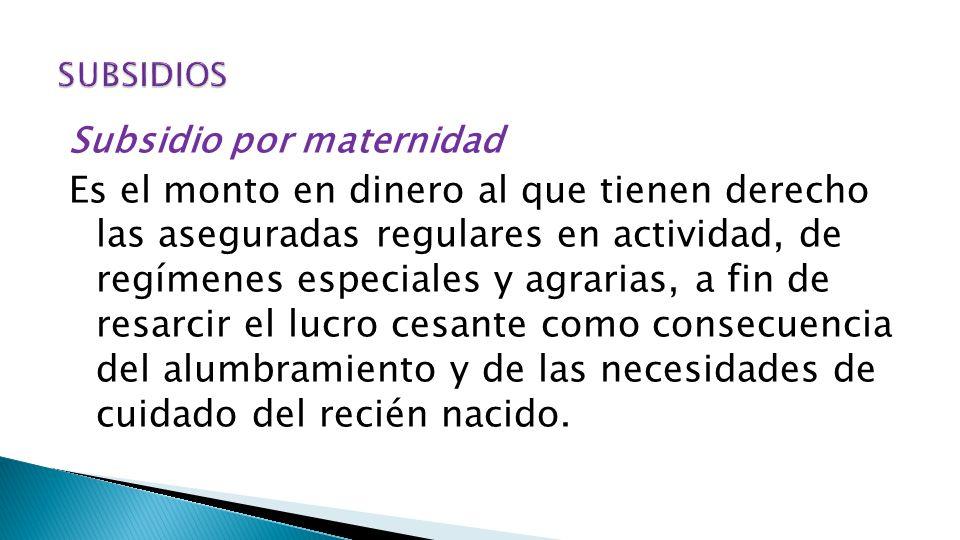 Subsidio por maternidad Es el monto en dinero al que tienen derecho las aseguradas regulares en actividad, de regímenes especiales y agrarias, a fin d