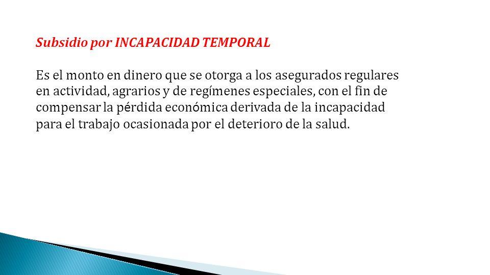 Subsidio por INCAPACIDAD TEMPORAL Es el monto en dinero que se otorga a los asegurados regulares en actividad, agrarios y de reg í menes especiales, c