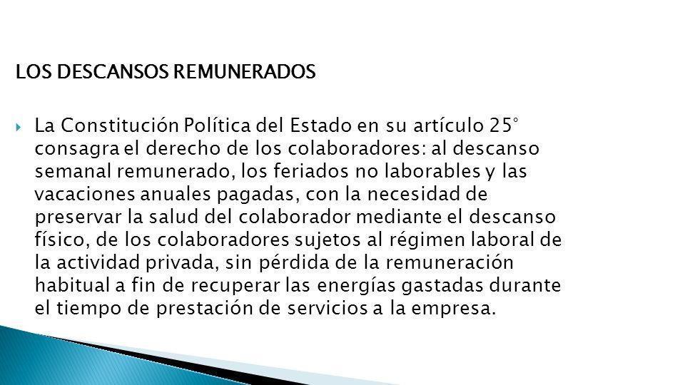 LOS DESCANSOS REMUNERADOS La Constitución Política del Estado en su artículo 25° consagra el derecho de los colaboradores: al descanso semanal remuner