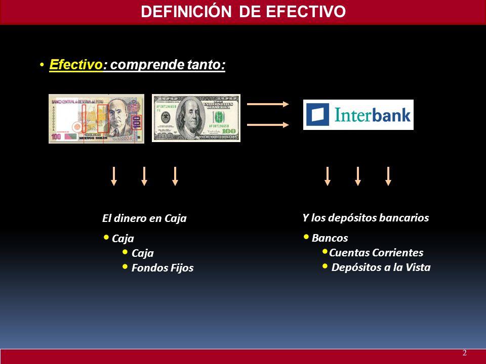 DEFINICIÓN DE EFECTIVO EfectivoEfectivo: comprende tanto: Y los depósitos bancarios Bancos Cuentas Corrientes Depósitos a la Vista El dinero en Caja C