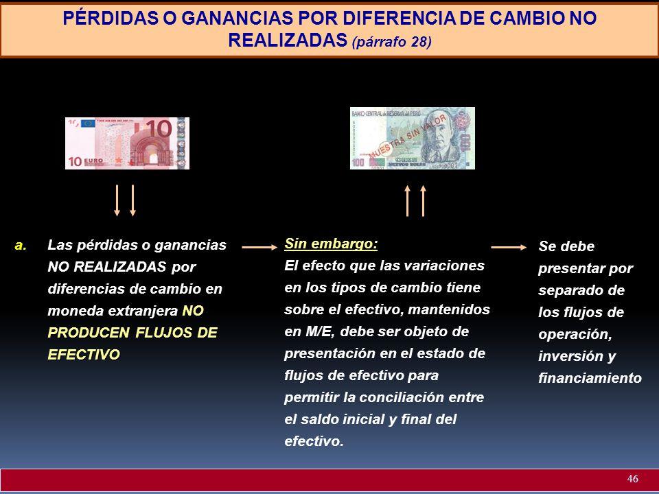 PÉRDIDAS O GANANCIAS POR DIFERENCIA DE CAMBIO NO REALIZADAS (párrafo 28) NO PRODUCEN FLUJOS DE EFECTIVO a.Las pérdidas o ganancias NO REALIZADAS por d