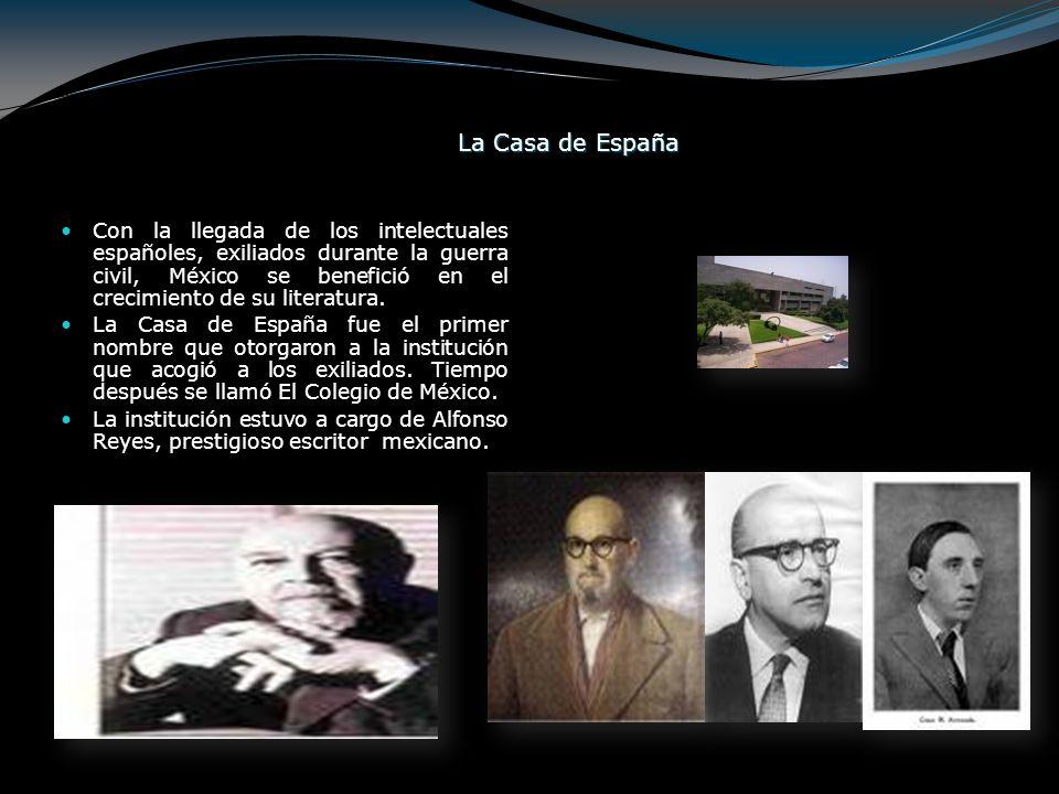 La Casa de España Con la llegada de los intelectuales españoles, exiliados durante la guerra civil, México se benefició en el crecimiento de su litera