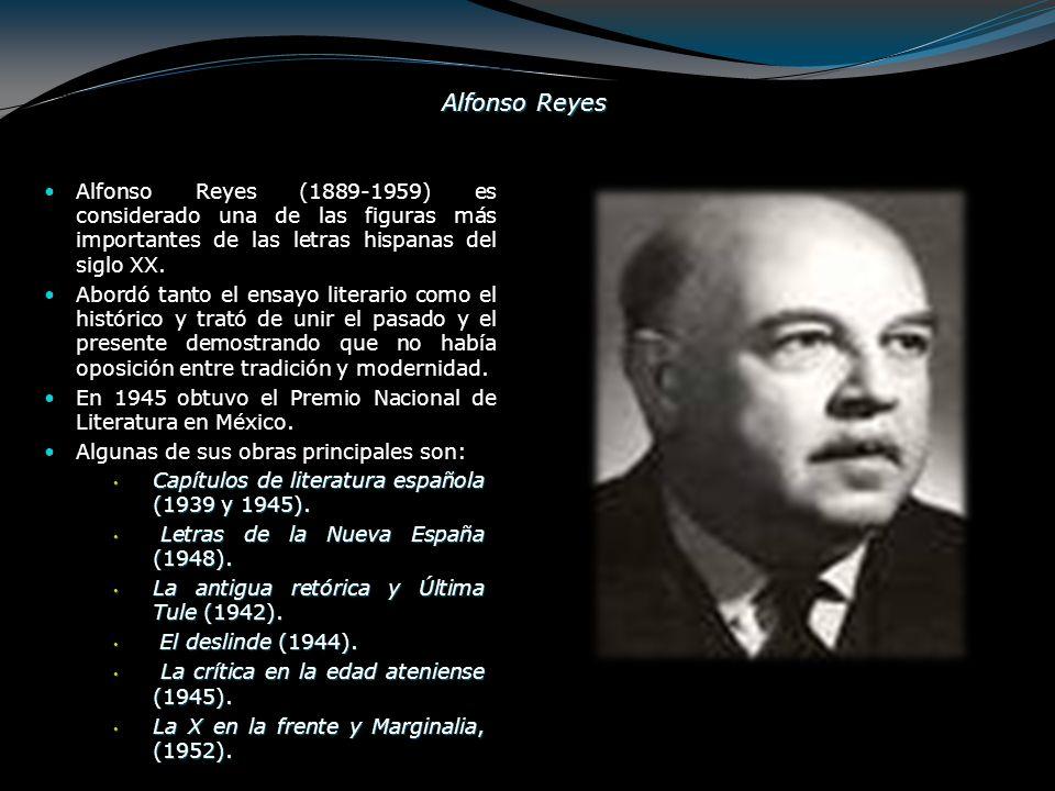 Alfonso Reyes Alfonso Reyes (1889-1959) es considerado una de las figuras más importantes de las letras hispanas del siglo XX. Abordó tanto el ensayo