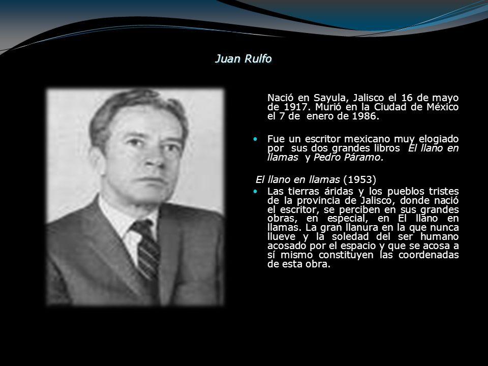 Juan Rulfo Nació en Sayula, Jalisco el 16 de mayo de 1917. Murió en la Ciudad de México el 7 de enero de 1986. Fue un escritor mexicano muy elogiado p