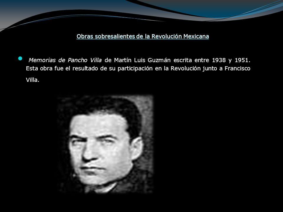 Obras sobresalientes de la Revolución Mexicana Memorias de Pancho Villa de Martín Luis Guzmán escrita entre 1938 y 1951. Esta obra fue el resultado de