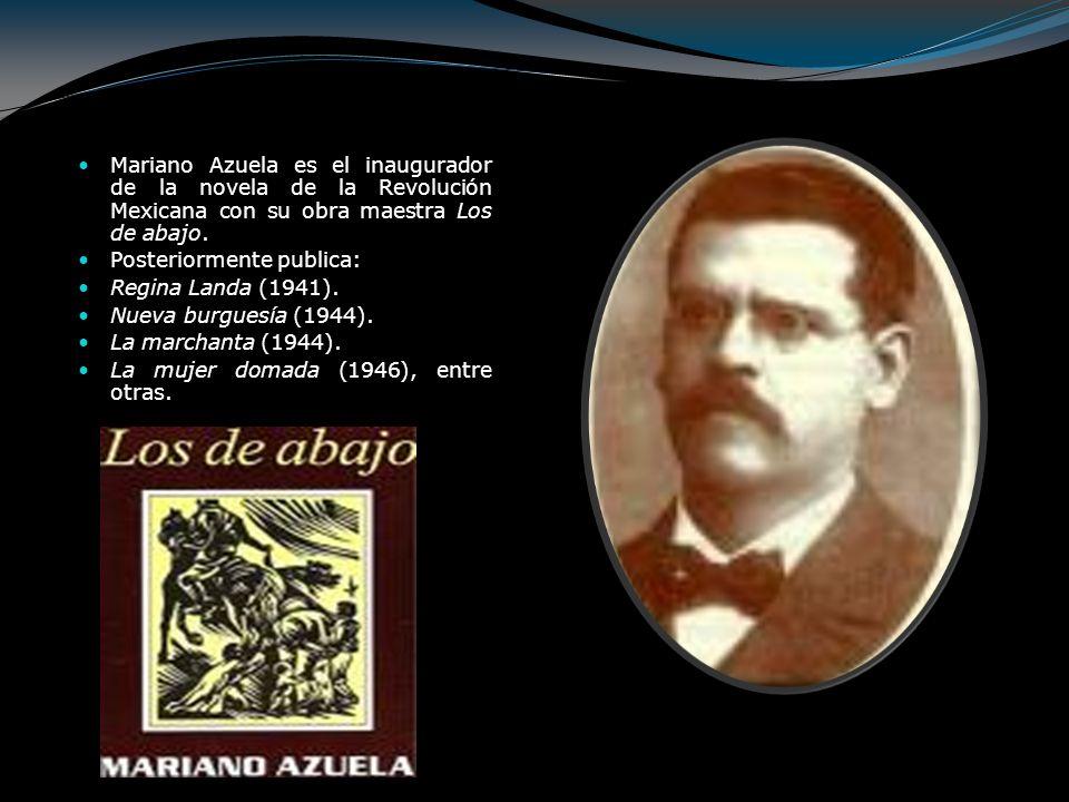Mariano Azuela es el inaugurador de la novela de la Revolución Mexicana con su obra maestra Los de abajo. Posteriormente publica: Regina Landa (1941).