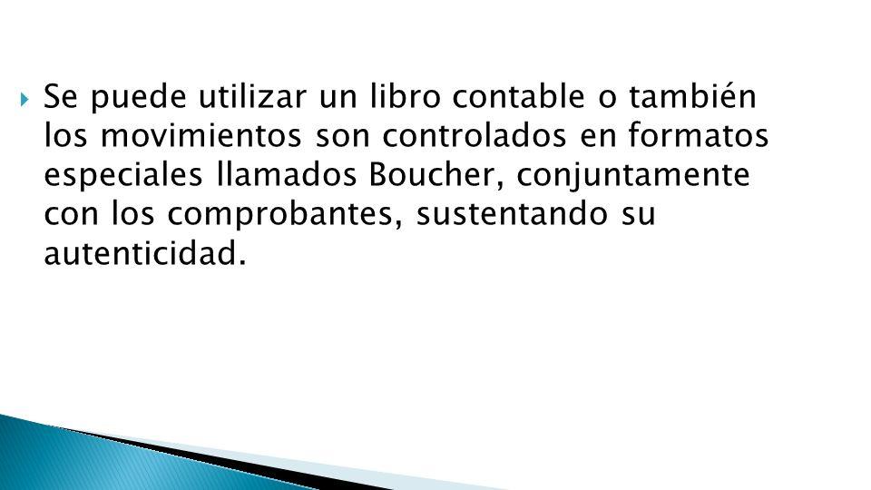Se puede utilizar un libro contable o también los movimientos son controlados en formatos especiales llamados Boucher, conjuntamente con los comproban