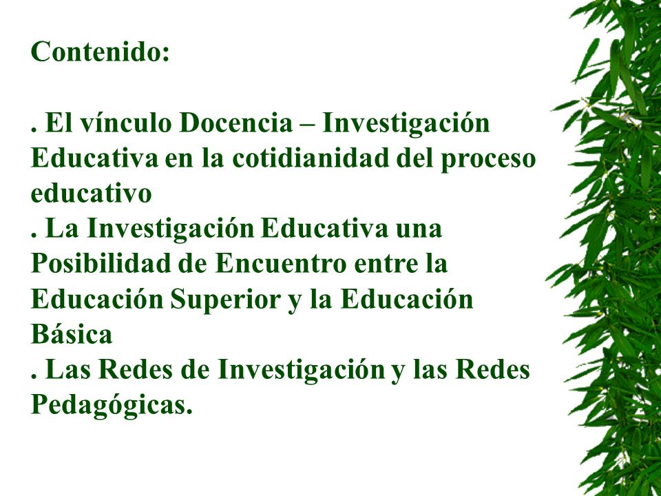 Contenido:. El vínculo Docencia – Investigación Educativa en la cotidianidad del proceso educativo. La Investigación Educativa una Posibilidad de Encu
