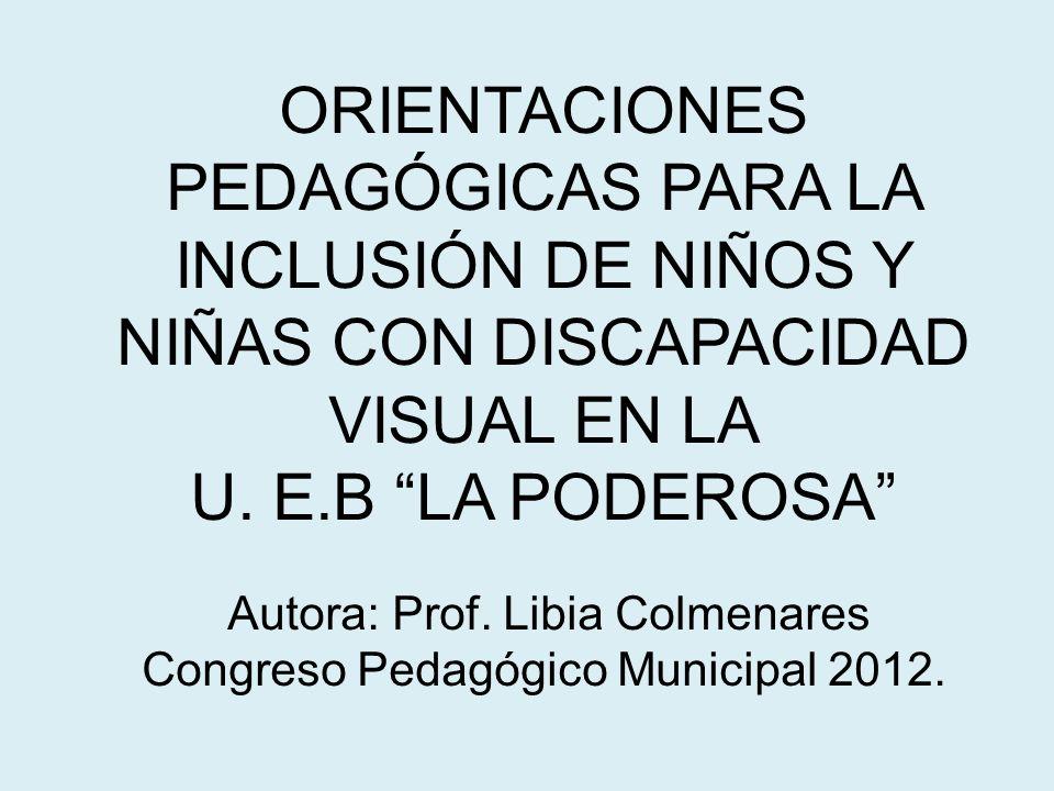 ORIENTACIONES PEDAGÓGICAS PARA LA INCLUSIÓN DE NIÑOS Y NIÑAS CON DISCAPACIDAD VISUAL EN LA U. E.B LA PODEROSA Autora: Prof. Libia Colmenares Congreso