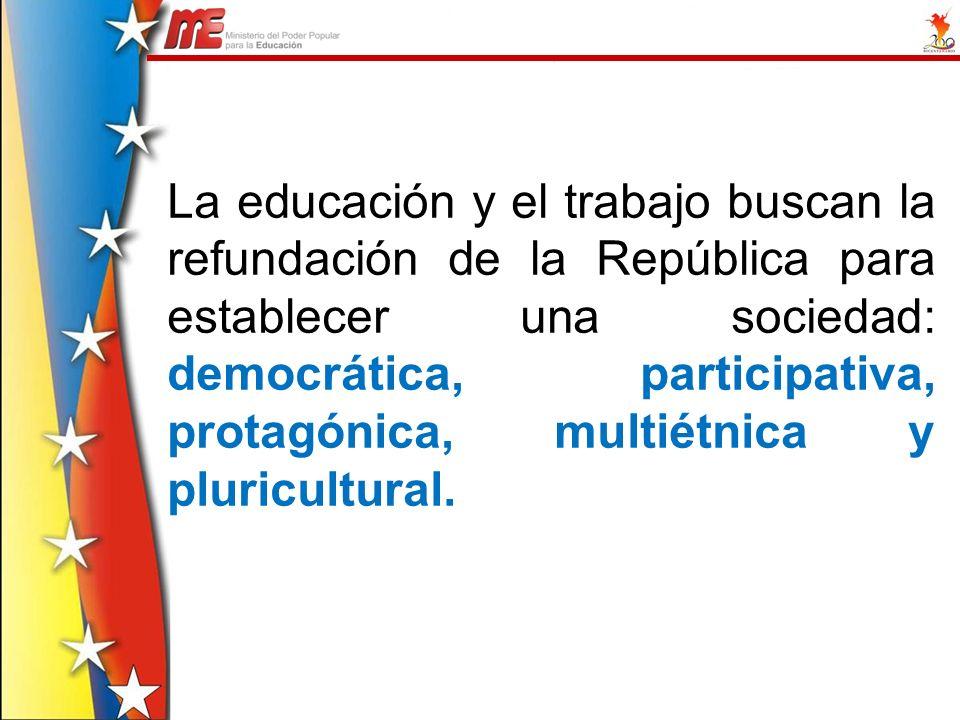 La educación y el trabajo buscan la refundación de la República para establecer una sociedad: democrática, participativa, protagónica, multiétnica y p