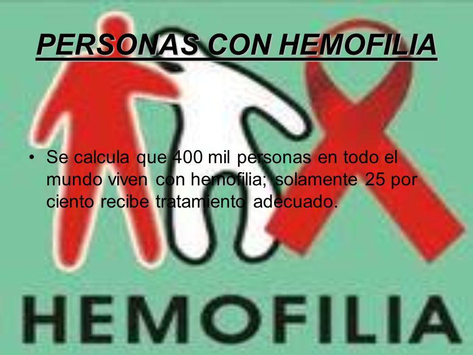 PERSONAS CON HEMOFILIA Se calcula que 400 mil personas en todo el mundo viven con hemofilia; solamente 25 por ciento recibe tratamiento adecuado.