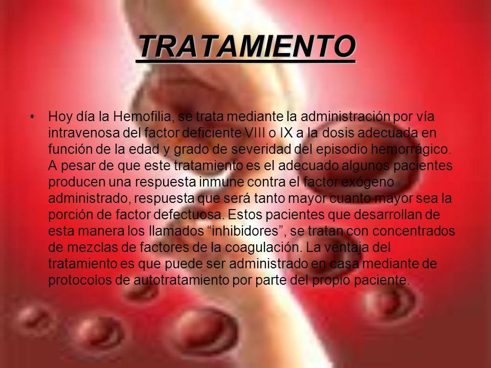 TRATAMIENTO Hoy día la Hemofilia, se trata mediante la administración por vía intravenosa del factor deficiente VIII o IX a la dosis adecuada en funci
