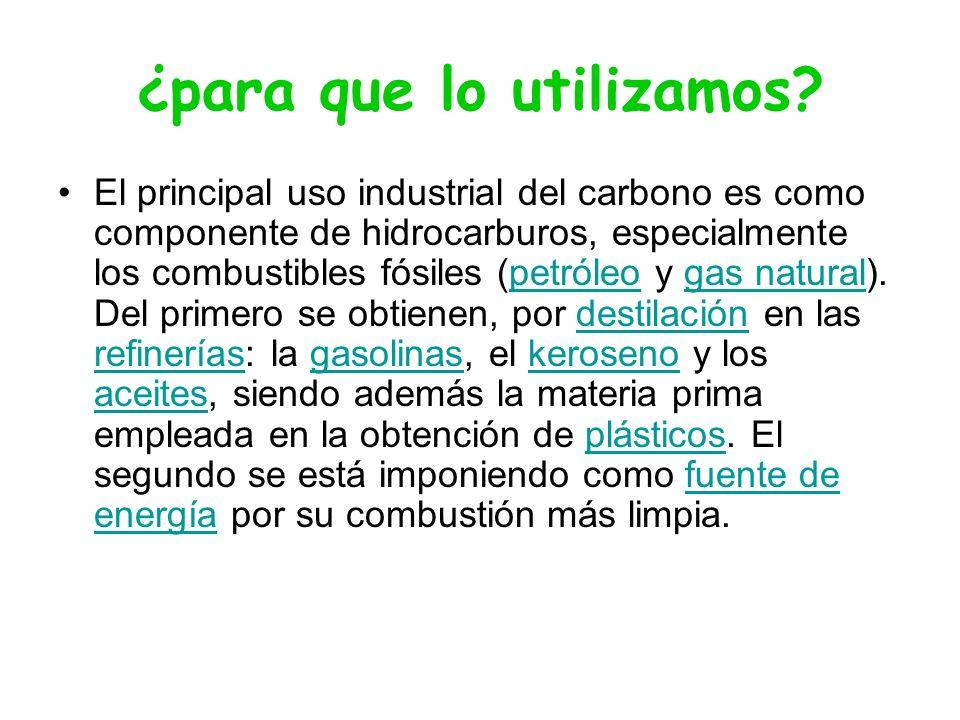 ¿para que lo utilizamos? El principal uso industrial del carbono es como componente de hidrocarburos, especialmente los combustibles fósiles (petróleo