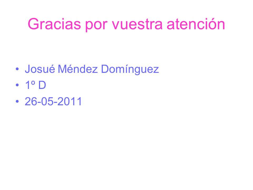 Gracias por vuestra atención Josué Méndez Domínguez 1º D 26-05-2011