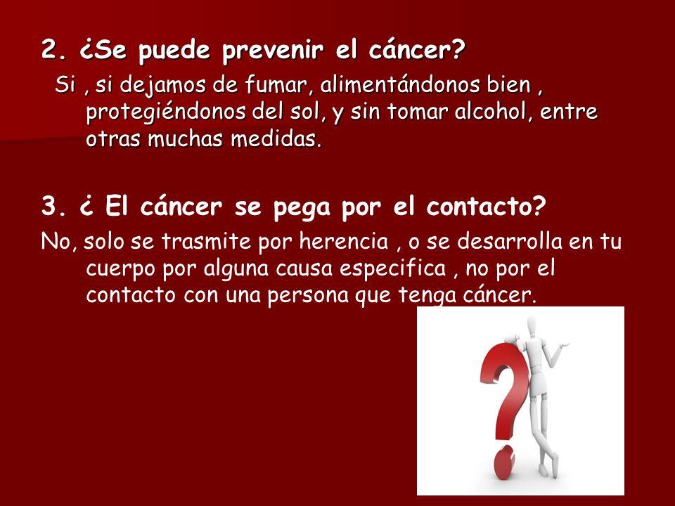 2. ¿Se puede prevenir el cáncer? Si, si dejamos de fumar, alimentándonos bien, protegiéndonos del sol, y sin tomar alcohol, entre otras muchas medidas