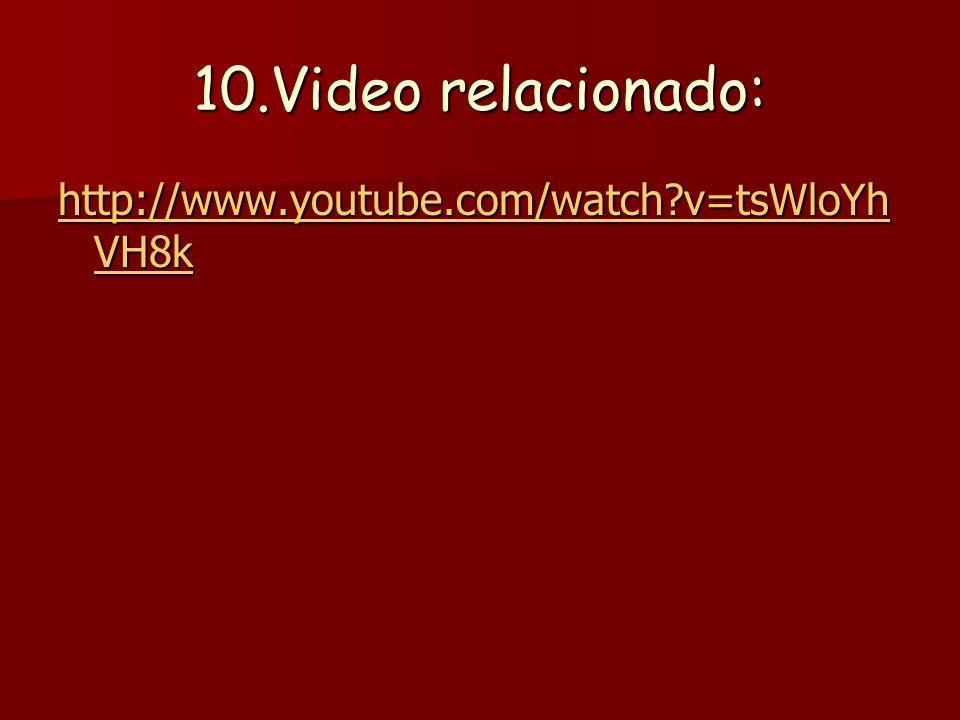 10.Video relacionado: http://www.youtube.com/watch?v=tsWloYh VH8k http://www.youtube.com/watch?v=tsWloYh VH8k