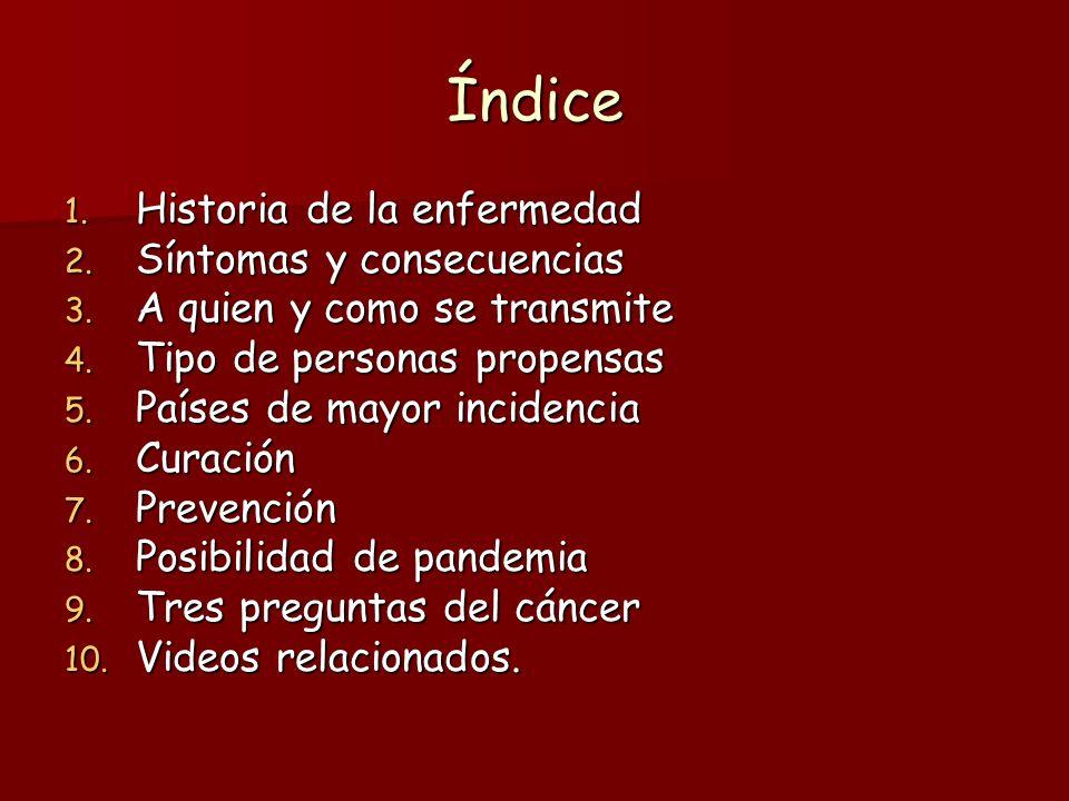 Índice 1. Historia de la enfermedad 2. Síntomas y consecuencias 3. A quien y como se transmite 4. Tipo de personas propensas 5. Países de mayor incide