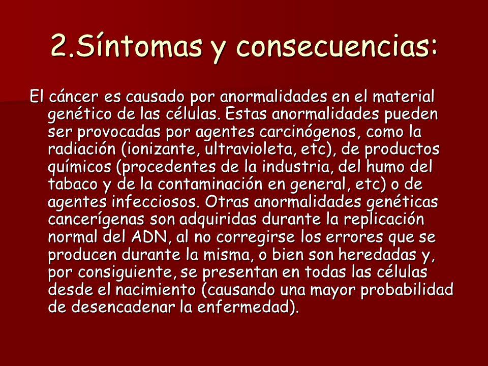 2.Síntomas y consecuencias: El cáncer es causado por anormalidades en el material genético de las células. Estas anormalidades pueden ser provocadas p