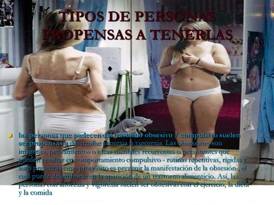 TIPOS DE PERSONAS PROPENSAS A TENERLAS las personas que padecen del trastorno obsesivo / compulsivo suelen ser propensas a desarrollar anorexia o vigo