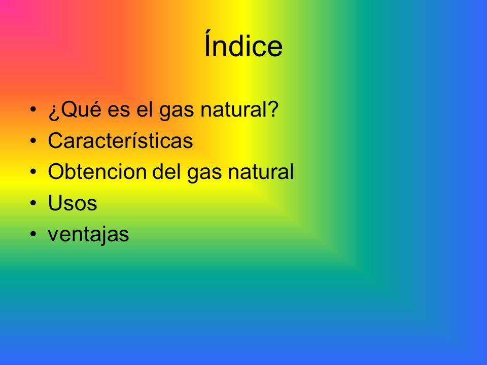 Índice ¿Qué es el gas natural? Características Obtencion del gas natural Usos ventajas