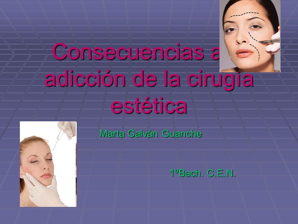 Consecuencias a la adicción de la cirugía estética Marta Galván Guanche 1ºBach. C.E.N.