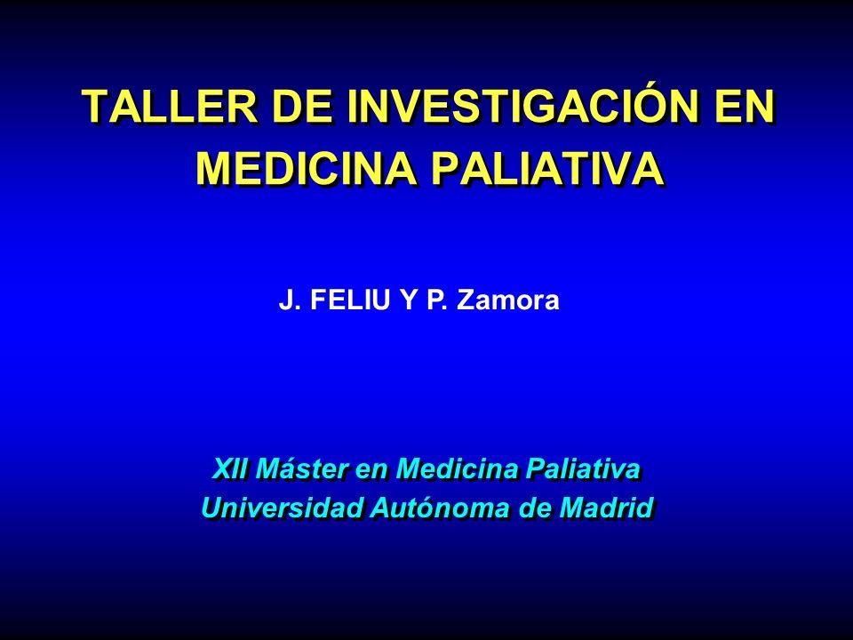 TALLER DE INVESTIGACIÓN EN MEDICINA PALIATIVA J. FELIU Y P. Zamora XII Máster en Medicina Paliativa Universidad Autónoma de Madrid XII Máster en Medic
