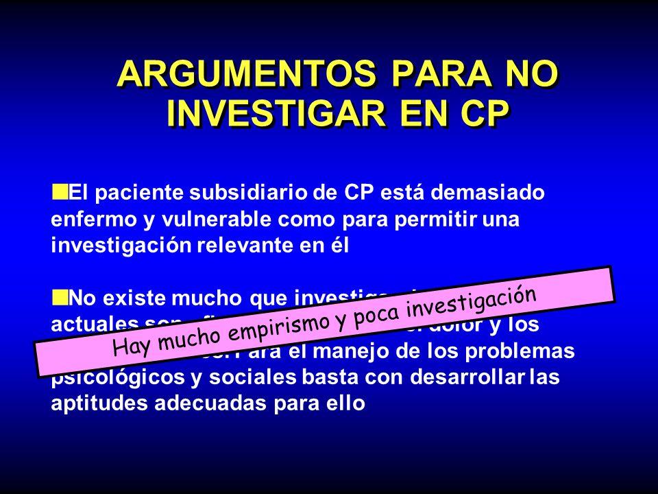 ARGUMENTOS PARA NO INVESTIGAR EN CP El paciente subsidiario de CP está demasiado enfermo y vulnerable como para permitir una investigación relevante e