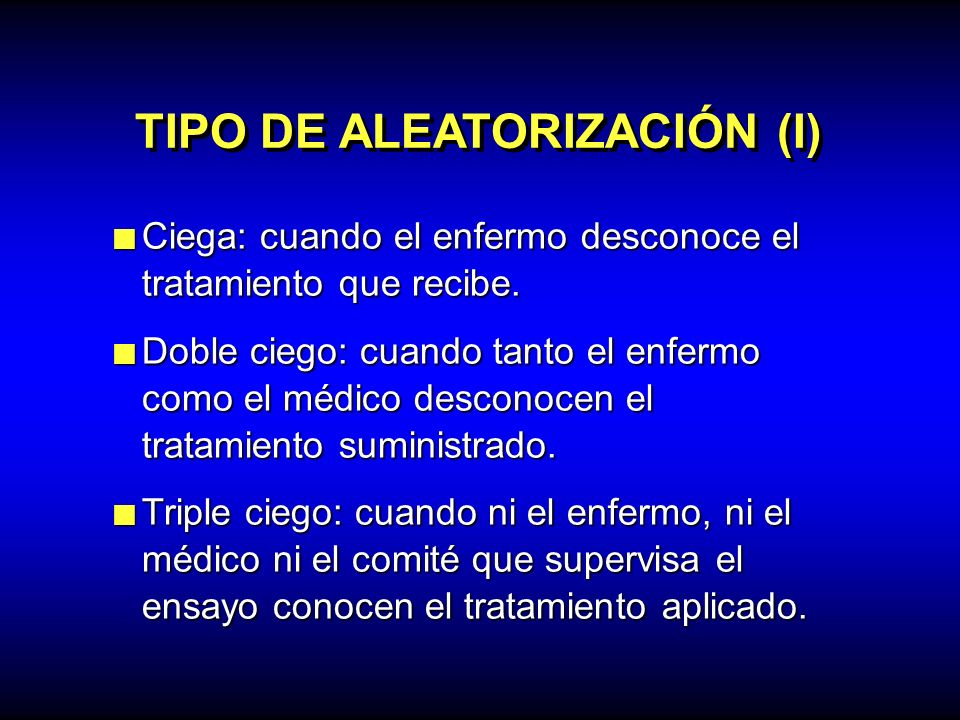 TIPO DE ALEATORIZACIÓN (I) Ciega: cuando el enfermo desconoce el tratamiento que recibe. Ciega: cuando el enfermo desconoce el tratamiento que recibe.