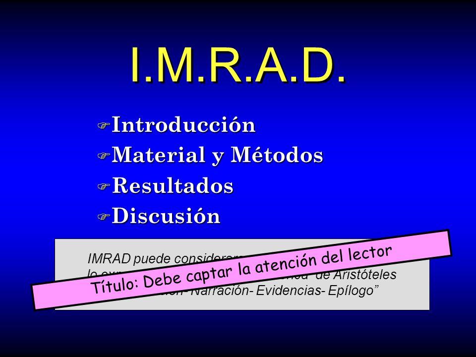 I.M.R.A.D. F Introducción F Material y Métodos F Resultados F Discusión IMRAD puede considerarse una versión moderna de lo expuesto en el Arte de la R