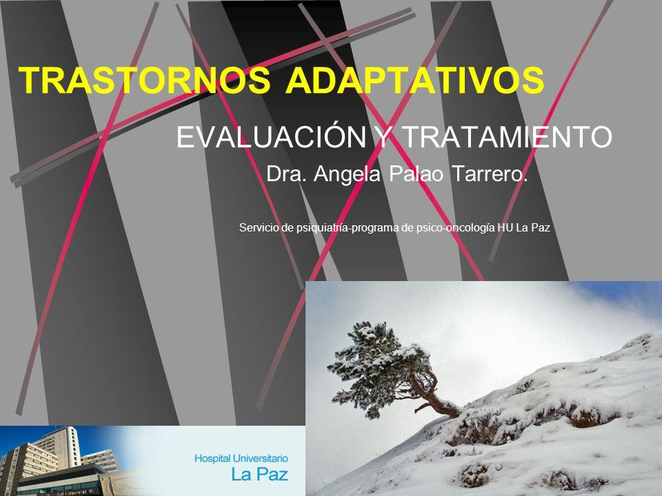 TRASTORNOS ADAPTATIVOS EVALUACIÓN Y TRATAMIENTO Dra. Angela Palao Tarrero. Servicio de psiquiatría-programa de psico-oncología HU La Paz