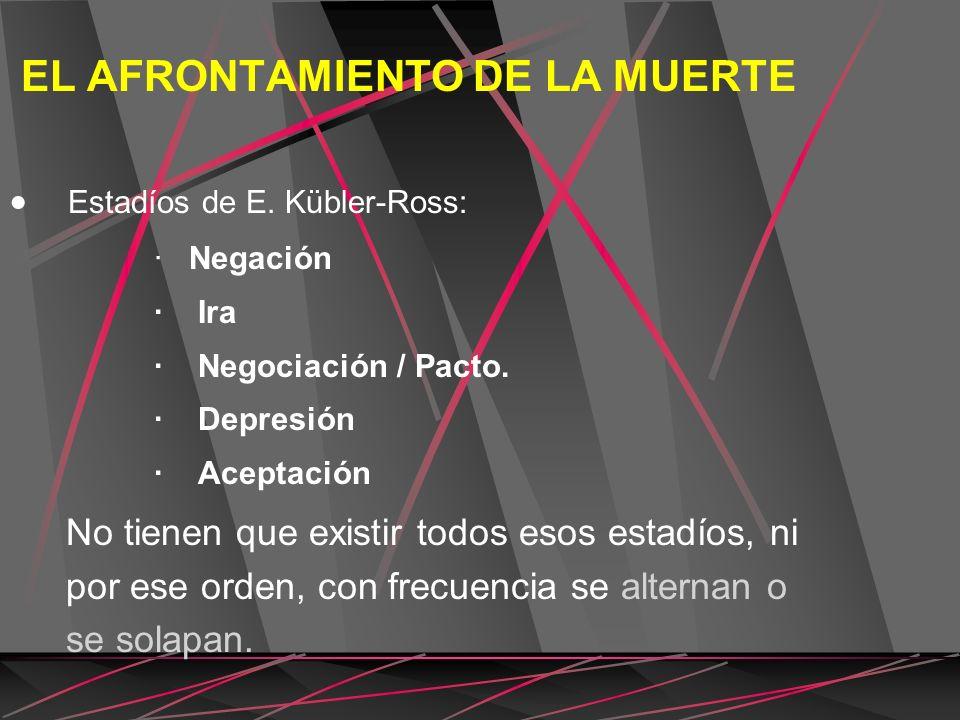 EL AFRONTAMIENTO DE LA MUERTE Estadíos de E. Kübler-Ross: · Negación · Ira · Negociación / Pacto. · Depresión · Aceptación No tienen que existir todos