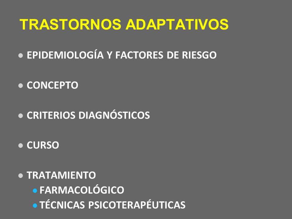 TRASTORNOS ADAPTATIVOS EPIDEMIOLOGÍA Y FACTORES DE RIESGO CONCEPTO CRITERIOS DIAGNÓSTICOS CURSO TRATAMIENTO FARMACOLÓGICO TÉCNICAS PSICOTERAPÉUTICAS
