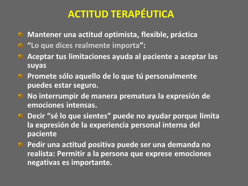 ACTITUD TERAPÉUTICA Mantener una actitud optimista, flexible, práctica Lo que dices realmente importa: Aceptar tus limitaciones ayuda al paciente a ac