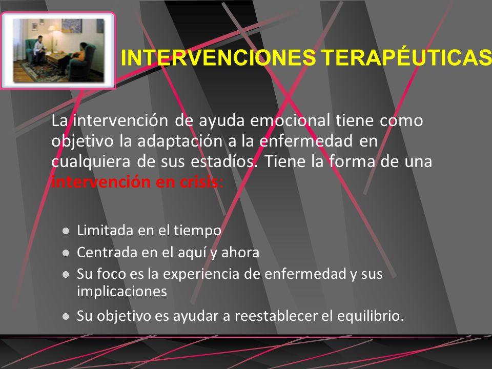 INTERVENCIONES TERAPÉUTICAS La intervención de ayuda emocional tiene como objetivo la adaptación a la enfermedad en cualquiera de sus estadíos. Tiene