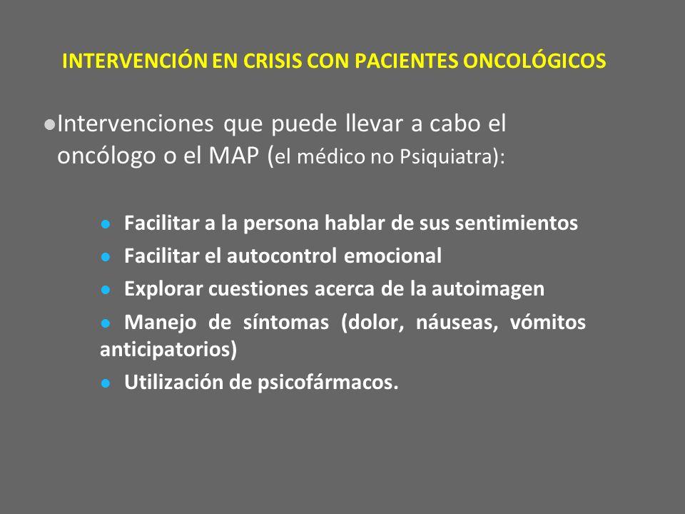 INTERVENCIÓN EN CRISIS CON PACIENTES ONCOLÓGICOS Intervenciones que puede llevar a cabo el oncólogo o el MAP ( el médico no Psiquiatra): Facilitar a l