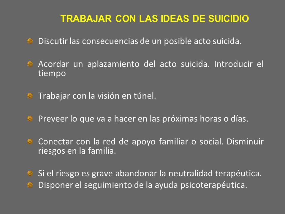 TRABAJAR CON LAS IDEAS DE SUICIDIO Discutir las consecuencias de un posible acto suicida. Acordar un aplazamiento del acto suicida. Introducir el tiem