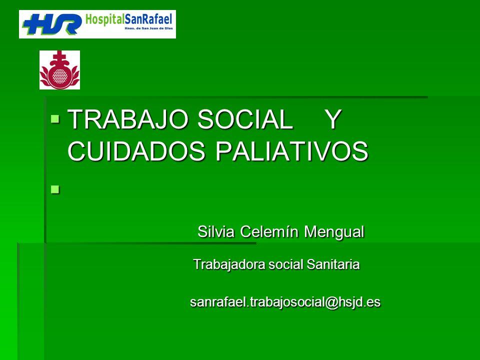 TRABAJO SOCIAL Y CUIDADOS PALIATIVOS TRABAJO SOCIAL Y CUIDADOS PALIATIVOS Silvia Celemín Mengual Silvia Celemín Mengual Trabajadora social Sanitaria s