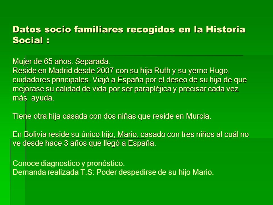 Datos socio familiares recogidos en la Historia Social : Mujer de 65 años. Separada. Reside en Madrid desde 2007 con su hija Ruth y su yerno Hugo, cui