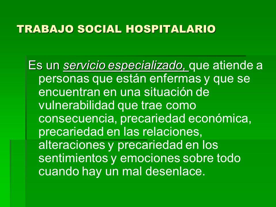 TRABAJO SOCIAL HOSPITALARIO Es un servicio especializado, Es un servicio especializado, que atiende a personas que están enfermas y que se encuentran