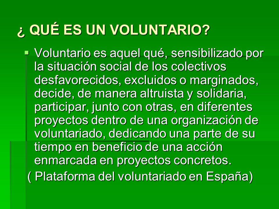 ¿ QUÉ ES UN VOLUNTARIO? Voluntario es aquel qué, sensibilizado por la situación social de los colectivos desfavorecidos, excluidos o marginados, decid