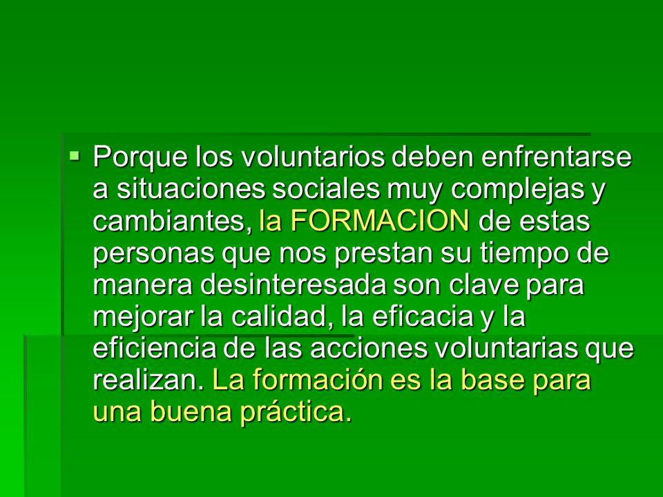 Porque los voluntarios deben enfrentarse a situaciones sociales muy complejas y cambiantes, la FORMACION de estas personas que nos prestan su tiempo d
